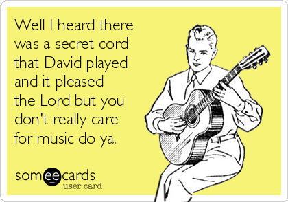 Well I heard there was a secret cord that David played and it pleased the Lord but you don't really care for music do ya.