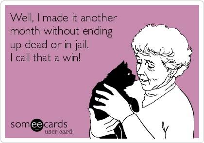 Well, I made it another month without ending up dead or in jail. I call that a win!