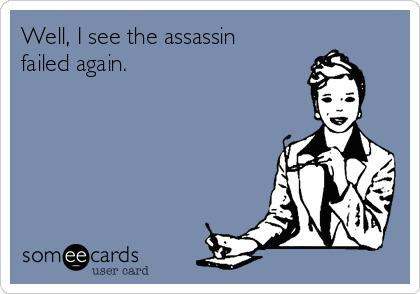 Well, I see the assassin failed again.