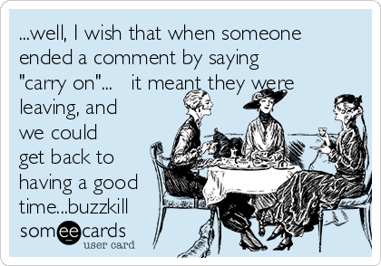 """...well, I wish that when someone ended a comment by saying """"carry on""""...   it meant they were leaving, and we could get back to having a good time...buzzkill"""