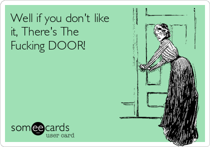 Well if you don't like it, There's The Fucking DOOR!