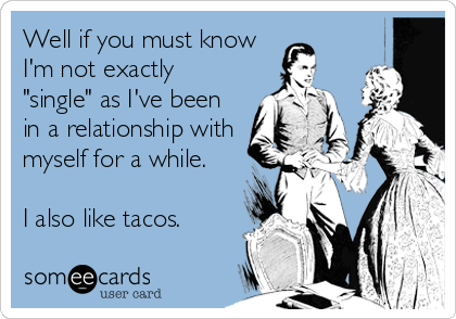 "Well if you must know I'm not exactly ""single"" as I've been in a relationship with myself for a while.  I also like tacos."