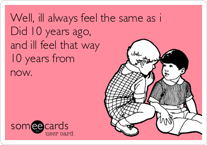 Well, ill always feel the same as i Did 10 years ago, and ill feel that way 10 years from now.