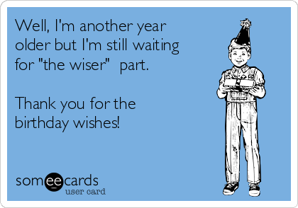 """Well, I'm another year older but I'm still waiting for """"the wiser""""  part.  Thank you for the birthday wishes!"""