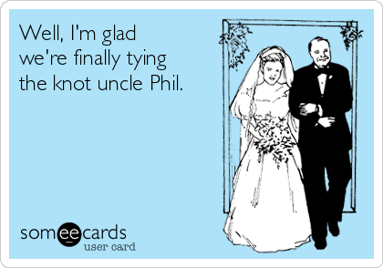 Well, I'm glad we're finally tying the knot uncle Phil.
