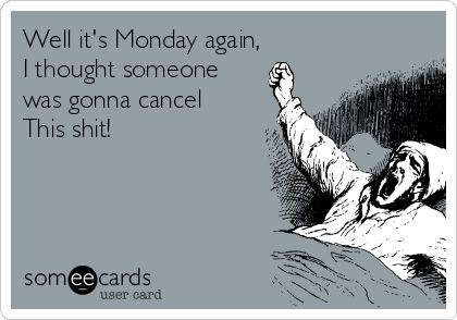 Well its monday again i thought someone was gonna cancel this shit well its monday again i thought someone was gonna cancel this altavistaventures Image collections