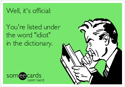 """Well, it's official:  You're listed under the word """"idiot"""" in the dictionary."""