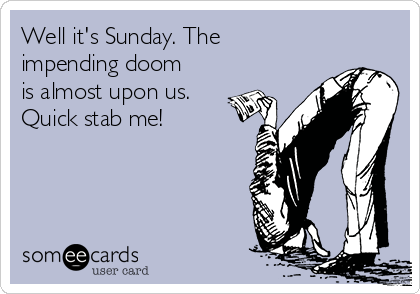 Well it's Sunday. The impending doom is almost upon us. Quick stab me!