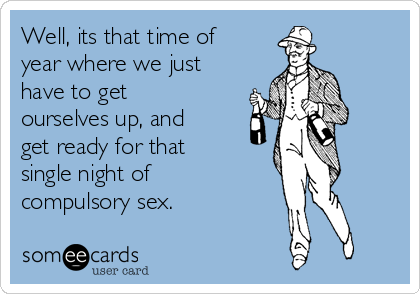 Well, its that time of year where we just have to get ourselves up, and get ready for that single night of compulsory sex.