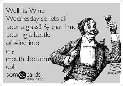 Well its Wine Wednesday so lets all pour a glass!! By that I mean pouring a bottle of wine into my mouth...bottoms up!!