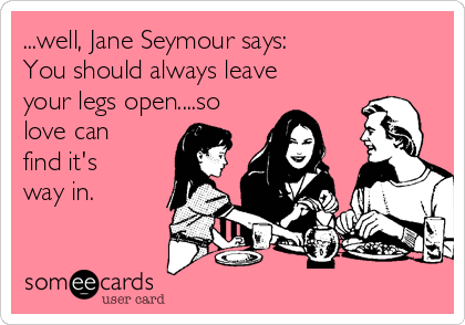 ...well, Jane Seymour says: You should always leave your legs open....so love can find it's way in.