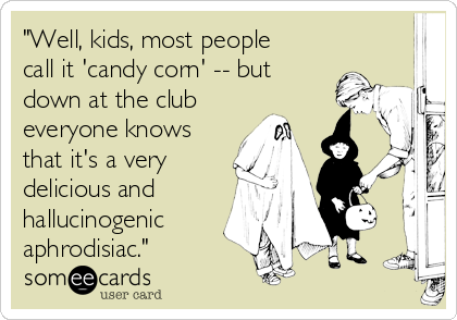 """Well, kids, most people call it 'candy corn' -- but down at the club everyone knows that it's a very delicious and hallucinogenic aphrodisiac."""