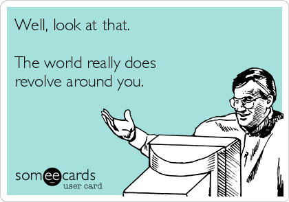 Well, look at that.    The world really does revolve around you.