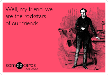 Well, my friend, we are the rockstars of our friends