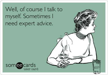 Well, of course I talk to myself. Sometimes I need expert advice.