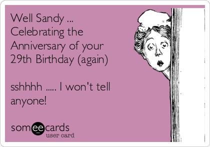 Well Sandy ... Celebrating the Anniversary of your 29th Birthday (again)  sshhhh ..... I won't tell anyone!
