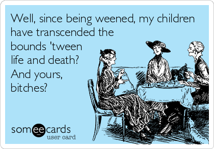Well, since being weened, my children have transcended the bounds 'tween life and death? And yours, bitches?