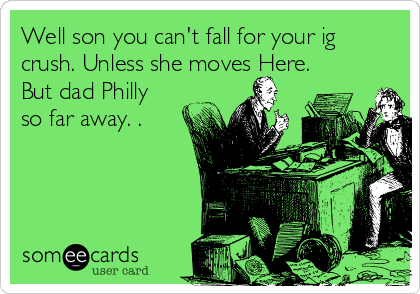 Well son you can't fall for your ig crush. Unless she moves Here. But dad Philly so far away. .
