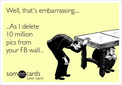 Well, that's embarrassing....  ...As I delete 10 million pics from your FB wall...