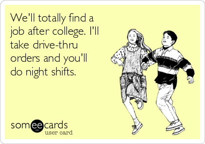 We'll totally find a job after college. I'll take drive-thru orders and you'll do night shifts.