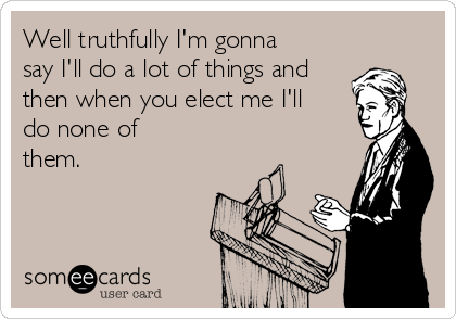 Well truthfully I'm gonna say I'll do a lot of things and then when you elect me I'll do none of  them.