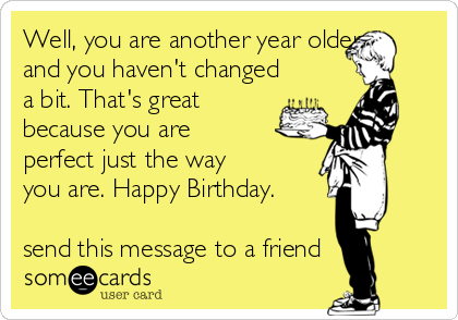 Well, you are another year older and you haven't changed a bit. That's great because you are perfect just the way you are. Happy Birthday.  send this message to a friend