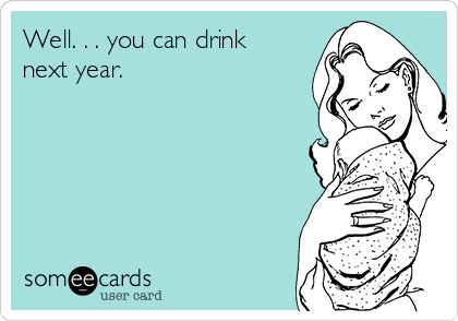Well. . . you can drink next year.