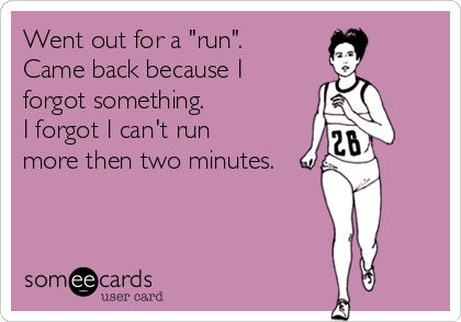 """Went out for a """"run"""". Came back because I forgot something.  I forgot I can't run more then two minutes."""