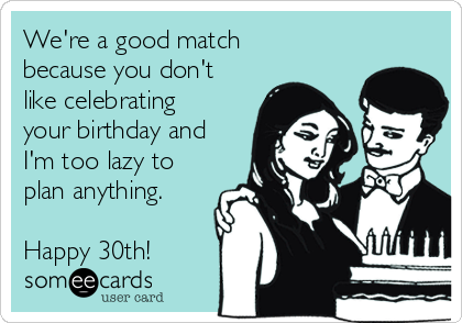 We're a good match because you don't like celebrating your birthday and I'm too lazy to plan anything.   Happy 30th!