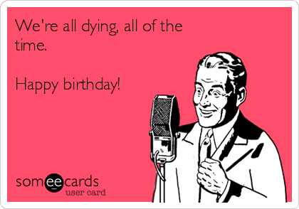 We're all dying, all of the time.   Happy birthday!