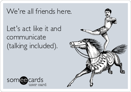 We're all friends here.   Let's act like it and  communicate (talking included).