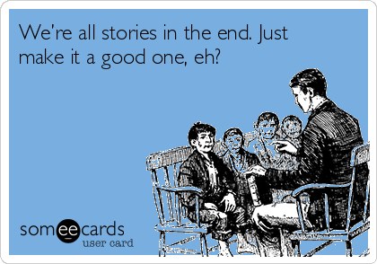 We're all stories in the end. Just make it a good one, eh?