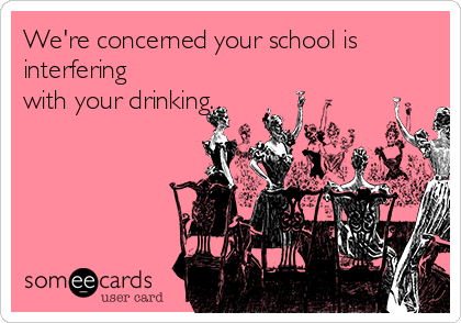 We're concerned your school is interfering with your drinking.