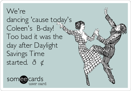 We're dancing 'cause today's Coleen's  B-day! Too bad it was the day after Daylight Savings Time started.