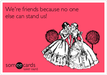We're friends because no one else can stand us!