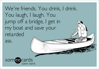 We're friends. You drink, I drink. You laugh, I laugh. You jump off a bridge, I get in my boat and save your retarded ass.