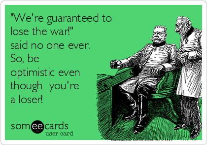"""We're guaranteed to lose the war!"" said no one ever. So, be optimistic even though  you're a loser!"