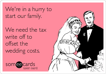 We're in a hurry to start our family.   We need the tax write off to offset the wedding costs.