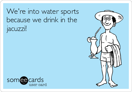 We're into water sports  because we drink in the jacuzzi!