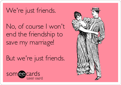 We're just friends.   No, of course I won't end the friendship to save my marriage!  But we're just friends.