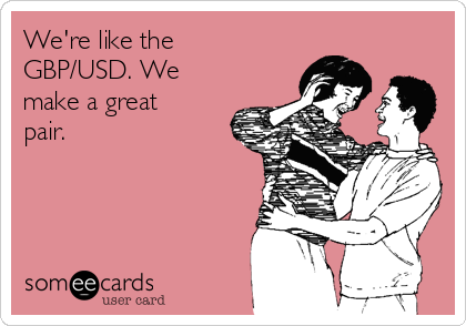 We're like the GBP/USD. We make a great pair.