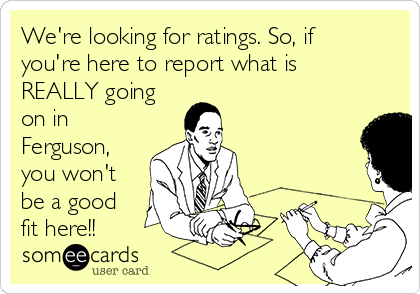 We're looking for ratings. So, if you're here to report what is REALLY going on in Ferguson, you won't be a good fit here!!