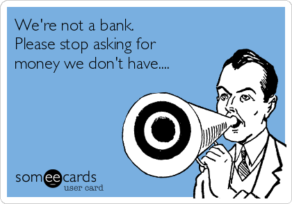 We're not a bank.   Please stop asking for money we don't have....