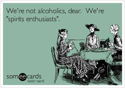 """We're not alcoholics, dear.  We're """"spirits enthusiasts""""."""