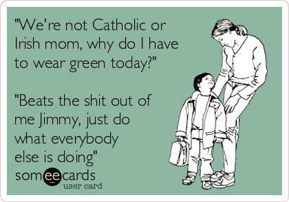 """We're not Catholic or Irish mom, why do I have to wear green today?""  ""Beats the shit out of me Jimmy, just do what everybody else is doing"""
