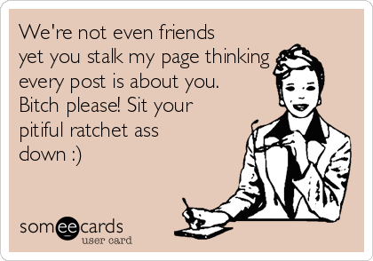 We're not even friends yet you stalk my page thinking every post is about you. Bitch please! Sit your pitiful ratchet ass down :)