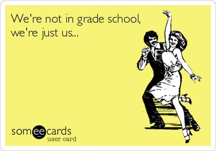 We're not in grade school, we're just us...