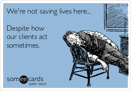 We're not saving lives here...  Despite how our clients act sometimes.