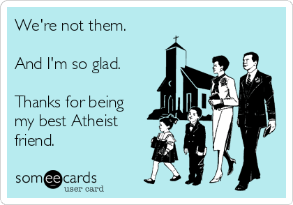 We're not them.  And I'm so glad.  Thanks for being my best Atheist friend.