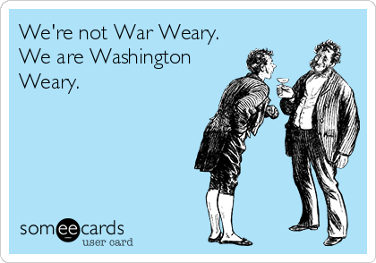We're not War Weary. We are Washington Weary.